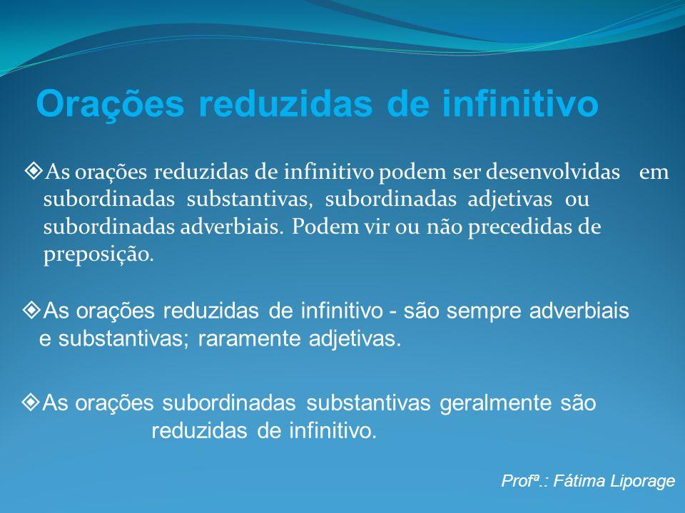 Orações reduzidas de infinitivo As orações reduzidas de infinitivo podem ser desenvolvidas em subordinadas substantivas, subordinadas adjetivas ou sub