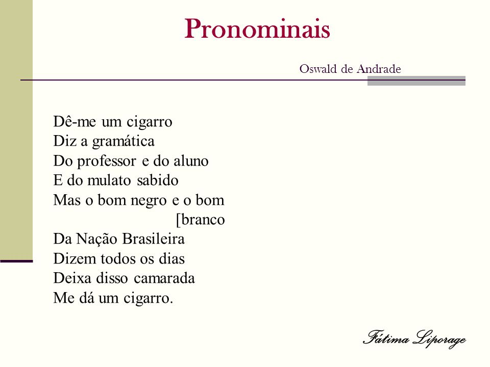 Pronominais Oswald de Andrade Dê-me um cigarro Diz a gramática Do professor e do aluno E do mulato sabido Mas o bom negro e o bom [branco Da Nação Bra