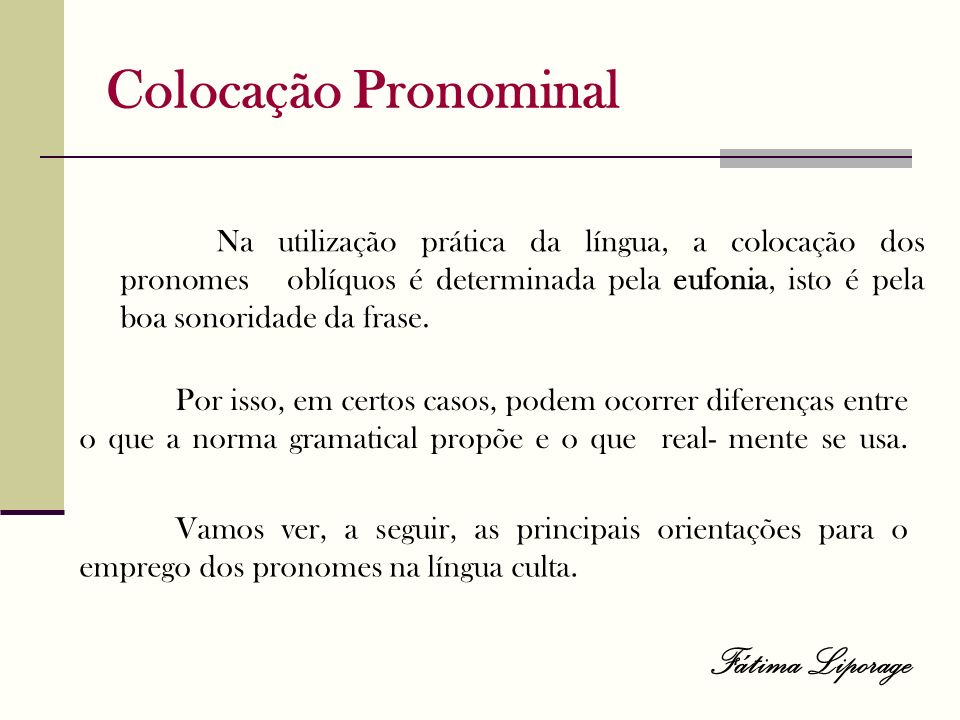 Colocação Pronominal Na utilização prática da língua, a colocação dos pronomes oblíquos é determinada pela eufonia, isto é pela boa sonoridade da fras