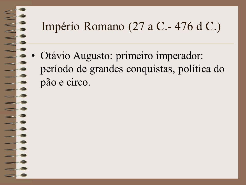 Império Romano (27 a C.- 476 d C.) Otávio Augusto: primeiro imperador: período de grandes conquistas, política do pão e circo.