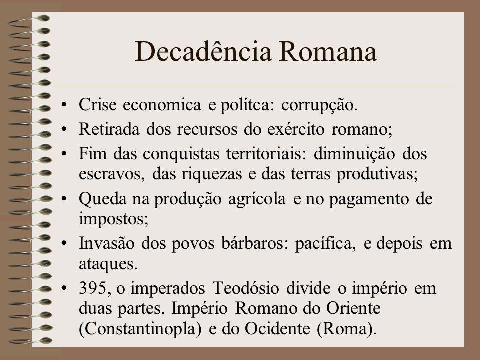Decadência Romana Crise economica e polítca: corrupção. Retirada dos recursos do exército romano; Fim das conquistas territoriais: diminuição dos escr