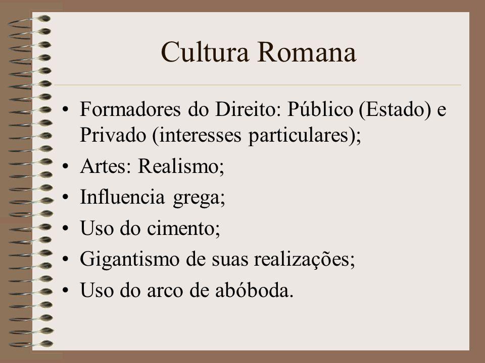 Cultura Romana Formadores do Direito: Público (Estado) e Privado (interesses particulares); Artes: Realismo; Influencia grega; Uso do cimento; Giganti