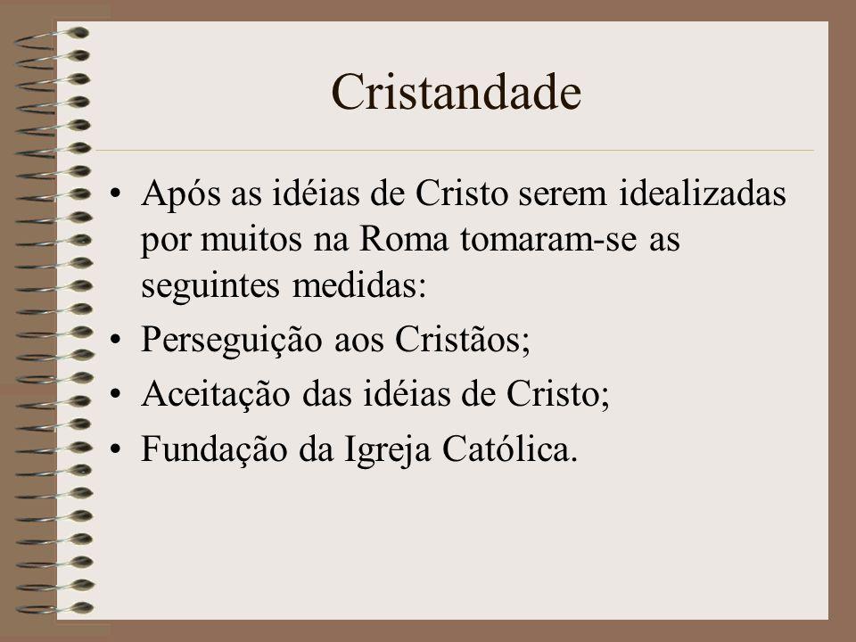 Cristandade Após as idéias de Cristo serem idealizadas por muitos na Roma tomaram-se as seguintes medidas: Perseguição aos Cristãos; Aceitação das idé