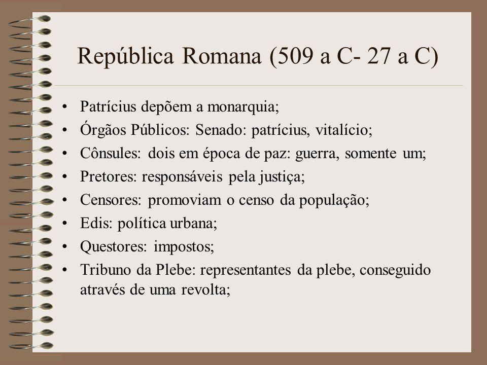 República Romana (509 a C- 27 a C) Patrícius depõem a monarquia; Órgãos Públicos: Senado: patrícius, vitalício; Cônsules: dois em época de paz: guerra