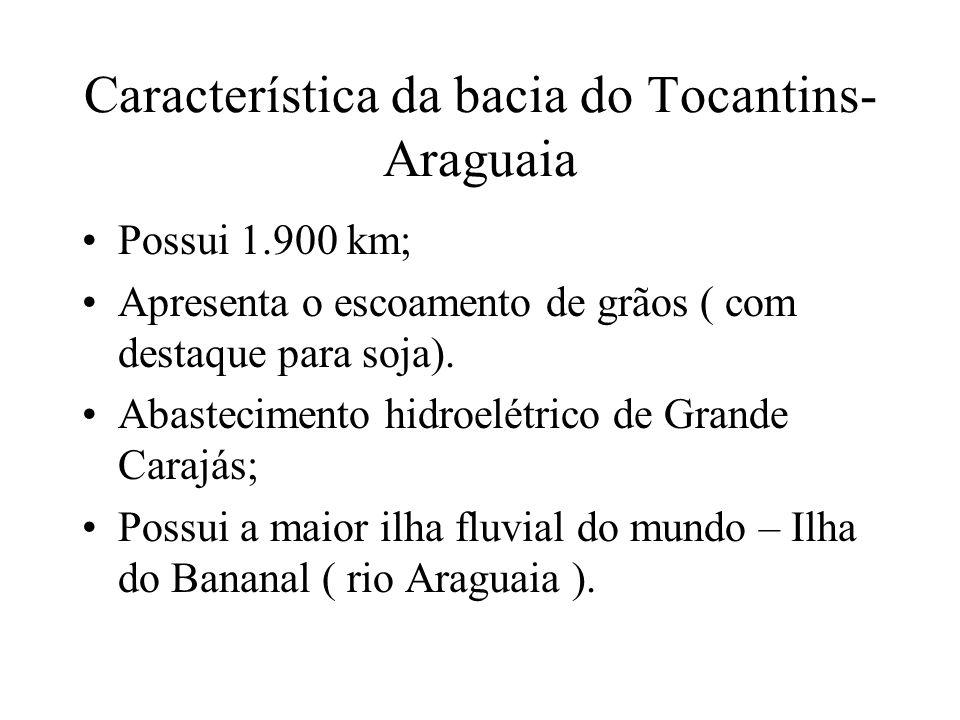 Característica da bacia do Tocantins- Araguaia Possui 1.900 km; Apresenta o escoamento de grãos ( com destaque para soja). Abastecimento hidroelétrico