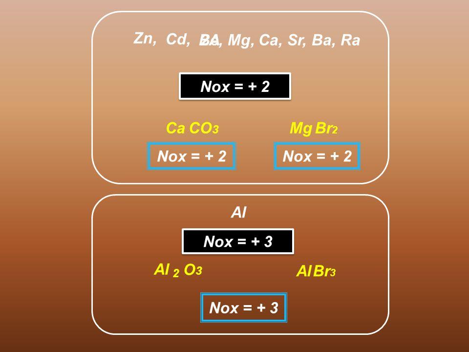 Cd, 2A Zn, Nox = + 2 Be, Mg, Ca, Sr, Ba, Ra CO 3 Ca Nox = + 2 Br 2 Mg Nox = + 2 Al Nox = + 3 O3O3 Al Br 3 Al 2 Nox = + 3