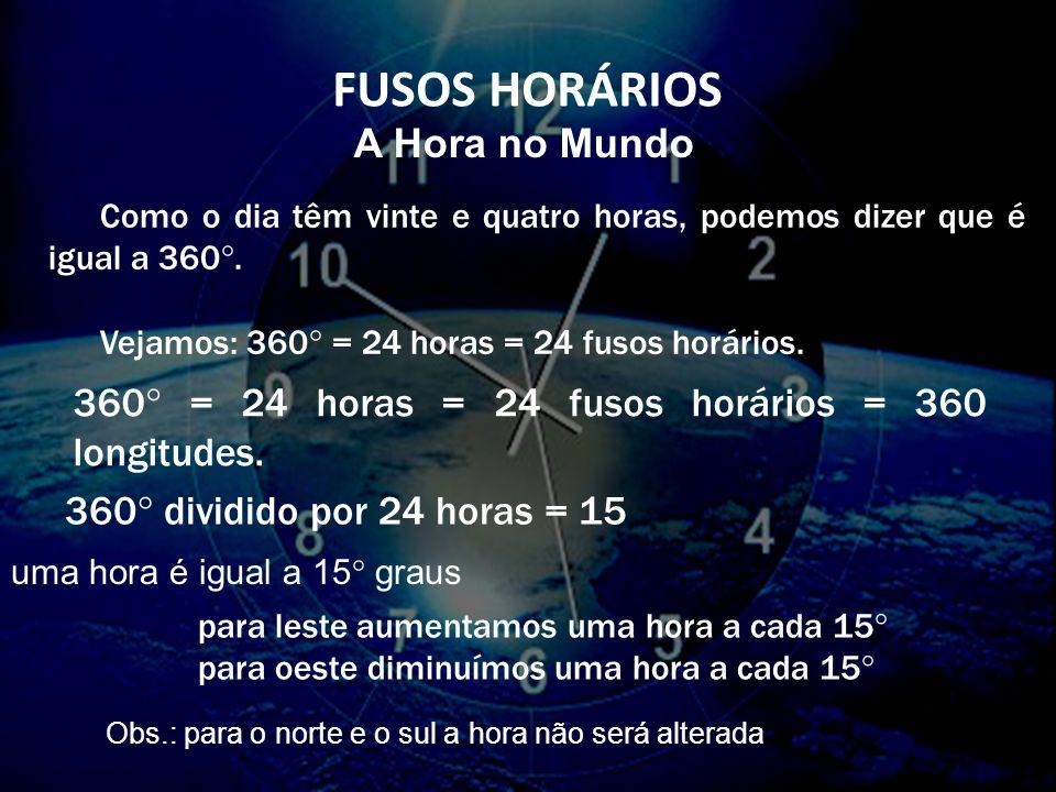 FUSOS HORÁRIOS A Hora no Mundo Como o dia têm vinte e quatro horas, podemos dizer que é igual a 360°.