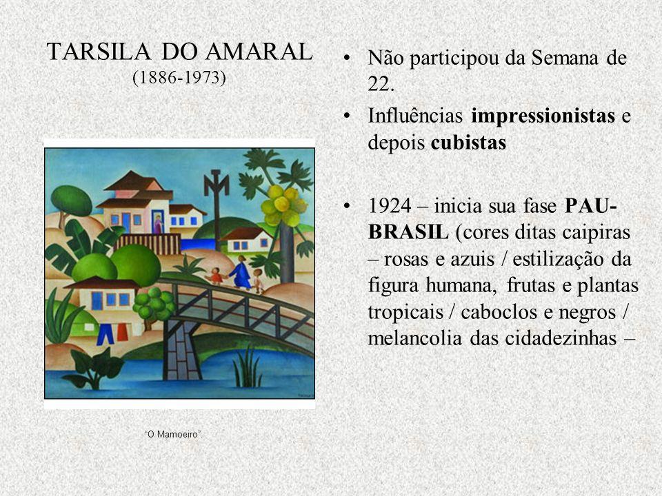 TARSILA DO AMARAL (1886-1973) Não participou da Semana de 22. Influências impressionistas e depois cubistas 1924 – inicia sua fase PAU- BRASIL (cores