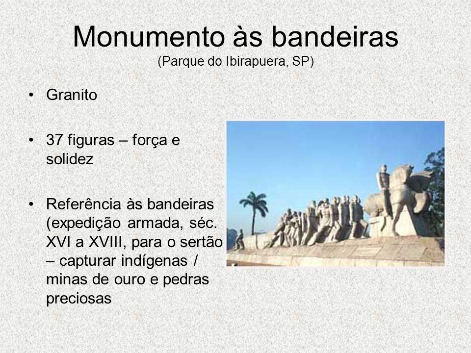 Monumento às bandeiras (Parque do Ibirapuera, SP) Granito 37 figuras – força e solidez Referência às bandeiras (expedição armada, séc. XVI a XVIII, pa