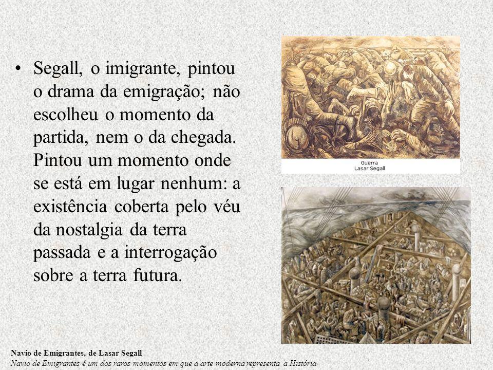 Segall, o imigrante, pintou o drama da emigração; não escolheu o momento da partida, nem o da chegada. Pintou um momento onde se está em lugar nenhum: