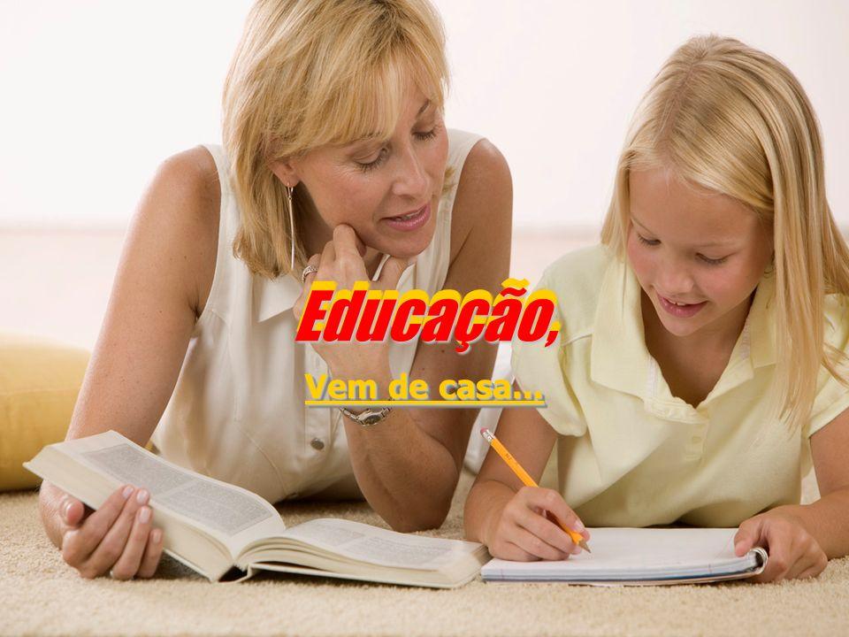 Educação,Educação, Vem de casa...