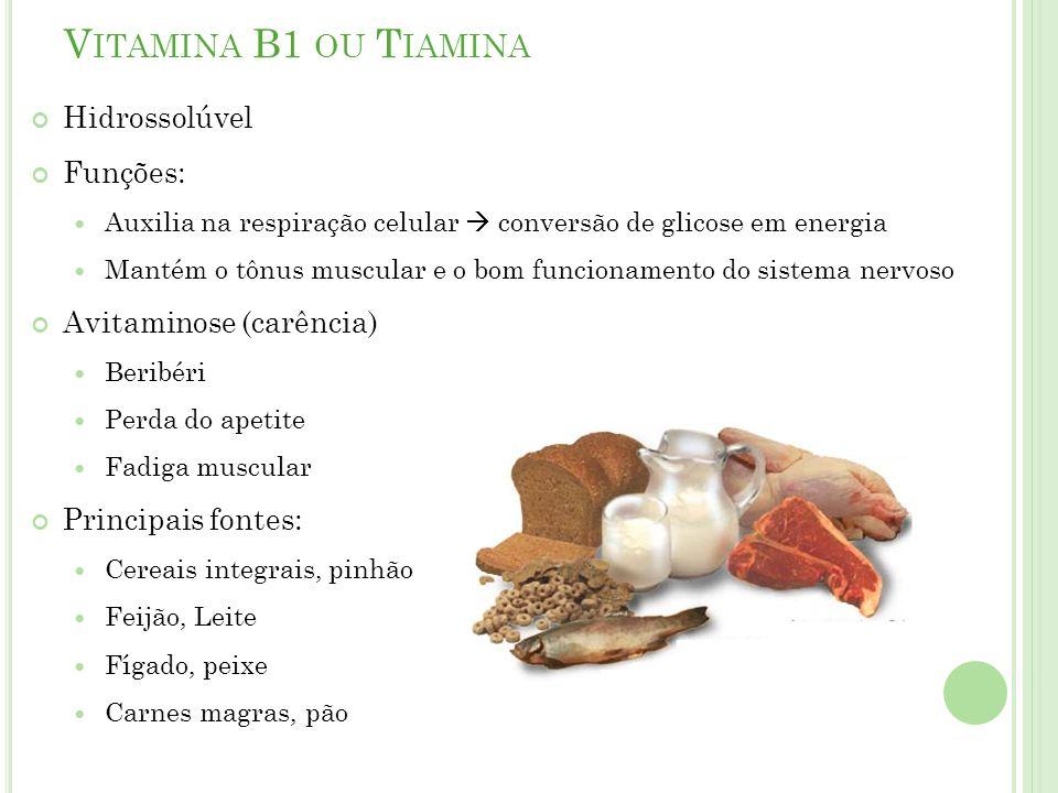 V ITAMINA B1 OU T IAMINA Hidrossolúvel Funções: Auxilia na respiração celular conversão de glicose em energia Mantém o tônus muscular e o bom funcionamento do sistema nervoso Avitaminose (carência) Beribéri Perda do apetite Fadiga muscular Principais fontes: Cereais integrais, pinhão Feijão, Leite Fígado, peixe Carnes magras, pão
