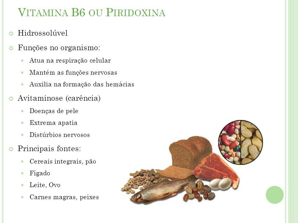 V ITAMINA B6 OU P IRIDOXINA Hidrossolúvel Funções no organismo: Atua na respiração celular Mantém as funções nervosas Auxilia na formação das hemácias Avitaminose (carência) Doenças de pele Extrema apatia Distúrbios nervosos Principais fontes: Cereais integrais, pão Fígado Leite, Ovo Carnes magras, peixes