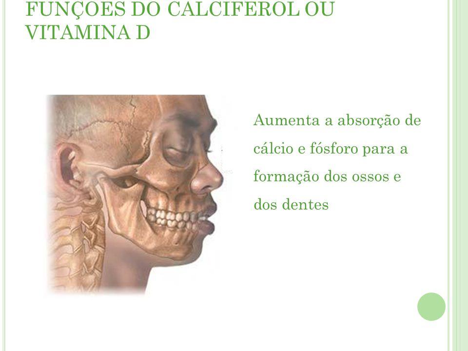 FUNÇÕES DO CALCIFEROL OU VITAMINA D Aumenta a absorção de cálcio e fósforo para a formação dos ossos e dos dentes