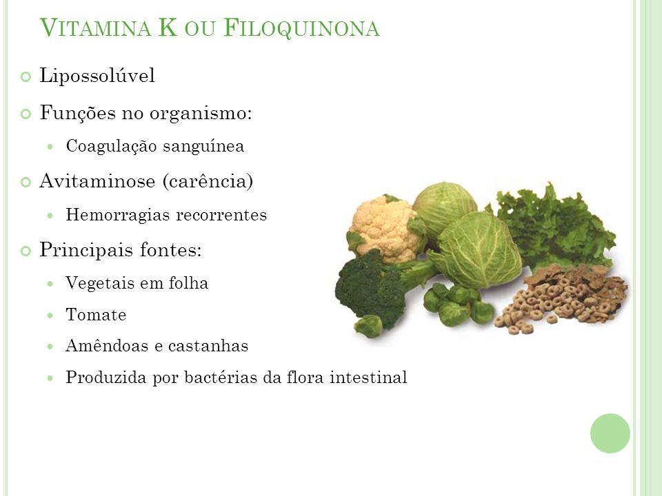 V ITAMINA K OU F ILOQUINONA Lipossolúvel Funções no organismo: Coagulação sanguínea Avitaminose (carência) Hemorragias recorrentes Principais fontes: Vegetais em folha Tomate Amêndoas e castanhas Produzida por bactérias da flora intestinal