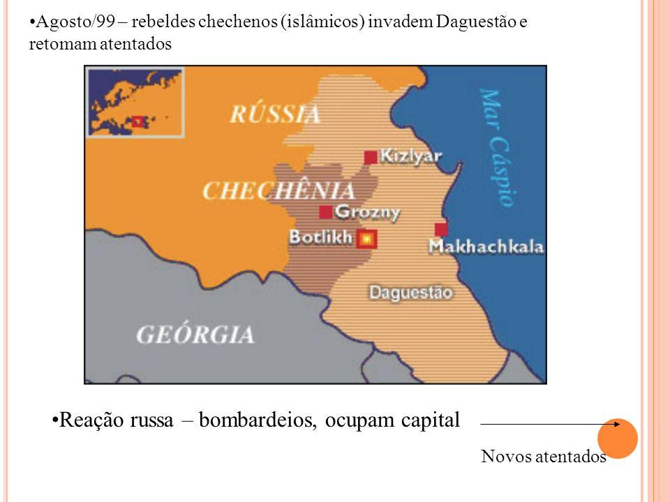 Agosto/99 – rebeldes chechenos (islâmicos) invadem Daguestão e retomam atentados Reação russa – bombardeios, ocupam capital Novos atentados