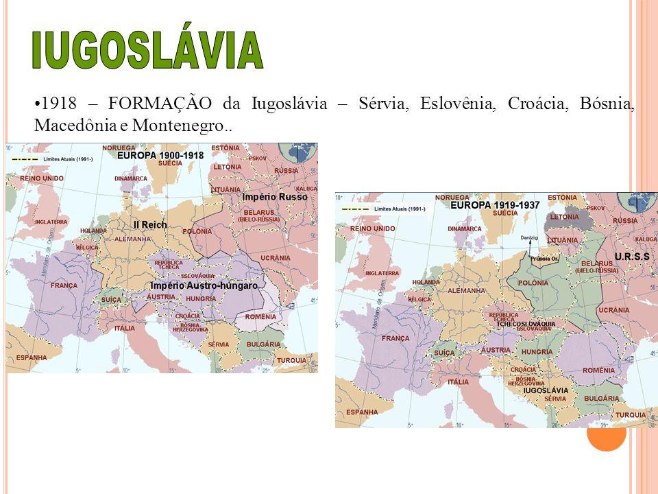 1918 – FORMAÇÃO da Iugoslávia – Sérvia, Eslovênia, Croácia, Bósnia, Macedônia e Montenegro..