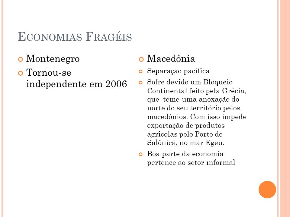 E CONOMIAS F RAGÉIS Montenegro Tornou-se independente em 2006 Macedônia Separação pacífica Sofre devido um Bloqueio Continental feito pela Grécia, que