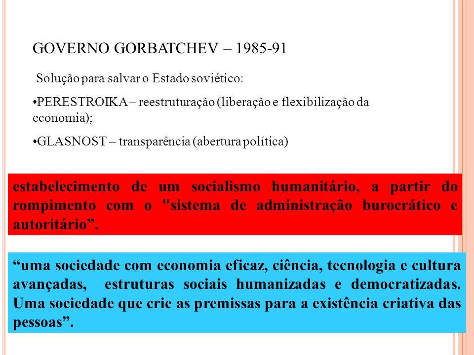 GOVERNO GORBATCHEV – 1985-91 Solução para salvar o Estado soviético: PERESTROIKA – reestruturação (liberação e flexibilização da economia); GLASNOST –