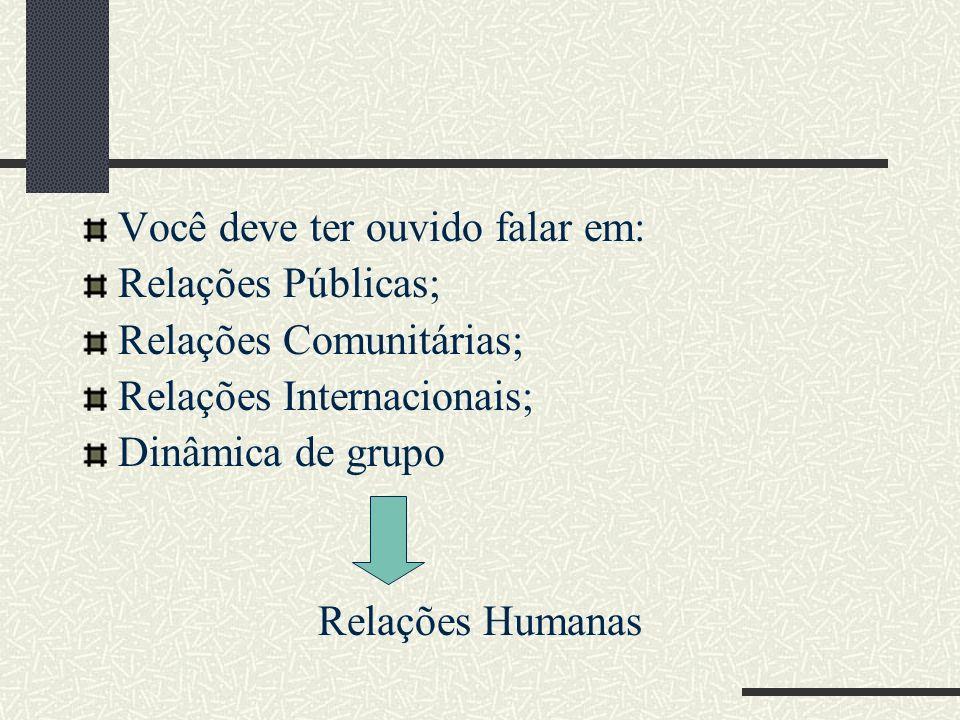 Você deve ter ouvido falar em: Relações Públicas; Relações Comunitárias; Relações Internacionais; Dinâmica de grupo Relações Humanas