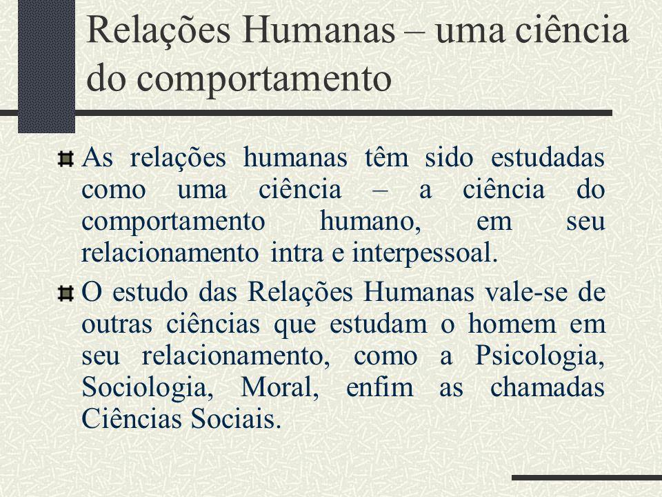 Relações Humanas – uma ciência do comportamento As relações humanas têm sido estudadas como uma ciência – a ciência do comportamento humano, em seu re