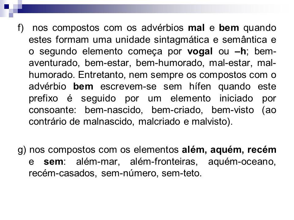 f) nos compostos com os advérbios mal e bem quando estes formam uma unidade sintagmática e semântica e o segundo elemento começa por vogal ou –h; bem-