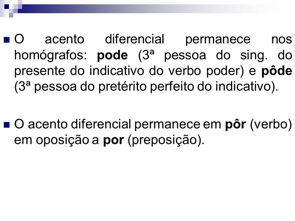 O acento diferencial permanece nos homógrafos: pode (3ª pessoa do sing. do presente do indicativo do verbo poder) e pôde (3ª pessoa do pretérito perfe