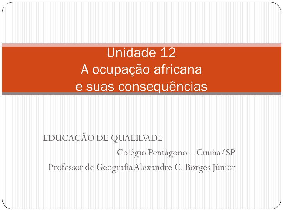 EDUCAÇÃO DE QUALIDADE Colégio Pentágono – Cunha/SP Professor de Geografia Alexandre C. Borges Júnior Unidade 12 A ocupação africana e suas consequênci