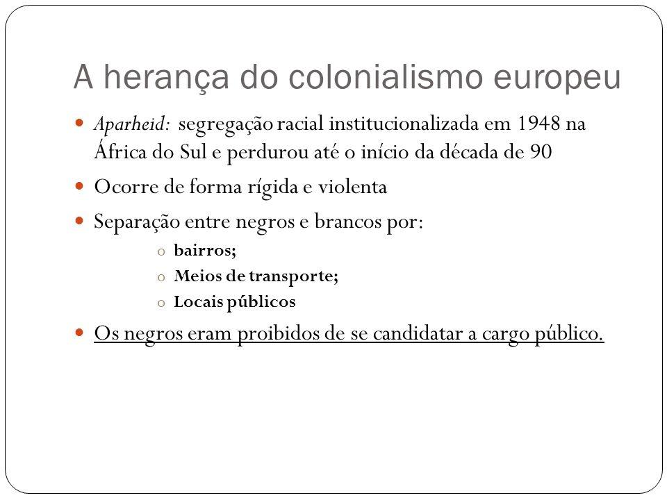 A herança do colonialismo europeu Aparheid: segregação racial institucionalizada em 1948 na África do Sul e perdurou até o início da década de 90 Ocor