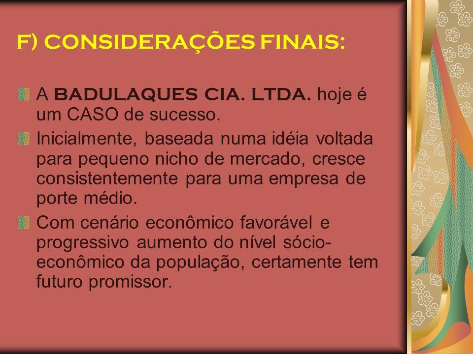 F) CONSIDERAÇÕES FINAIS: A BADULAQUES CIA. LTDA. hoje é um CASO de sucesso. Inicialmente, baseada numa idéia voltada para pequeno nicho de mercado, cr