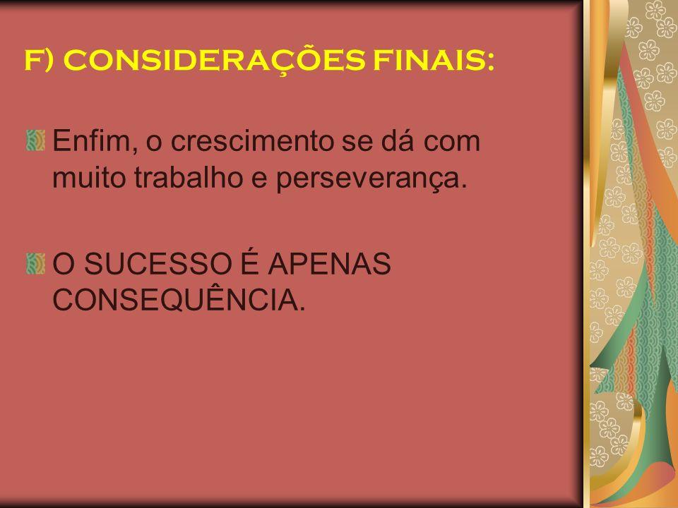 F) CONSIDERAÇÕES FINAIS: Enfim, o crescimento se dá com muito trabalho e perseverança. O SUCESSO É APENAS CONSEQUÊNCIA.