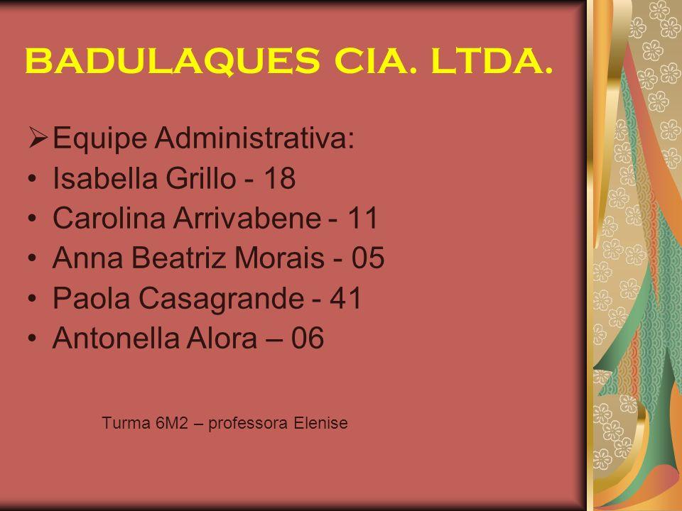 BADULAQUES CIA. LTDA. Equipe Administrativa: Isabella Grillo - 18 Carolina Arrivabene - 11 Anna Beatriz Morais - 05 Paola Casagrande - 41 Antonella Al