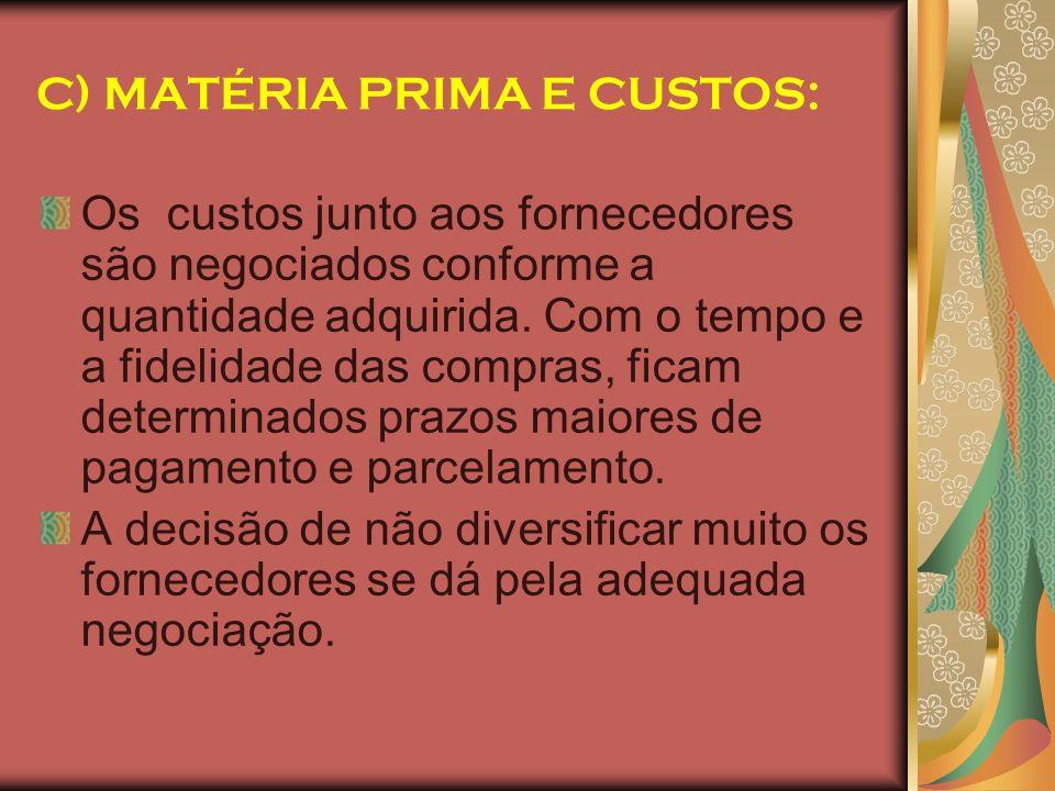C) MATÉRIA PRIMA E CUSTOS: Os custos junto aos fornecedores são negociados conforme a quantidade adquirida. Com o tempo e a fidelidade das compras, fi