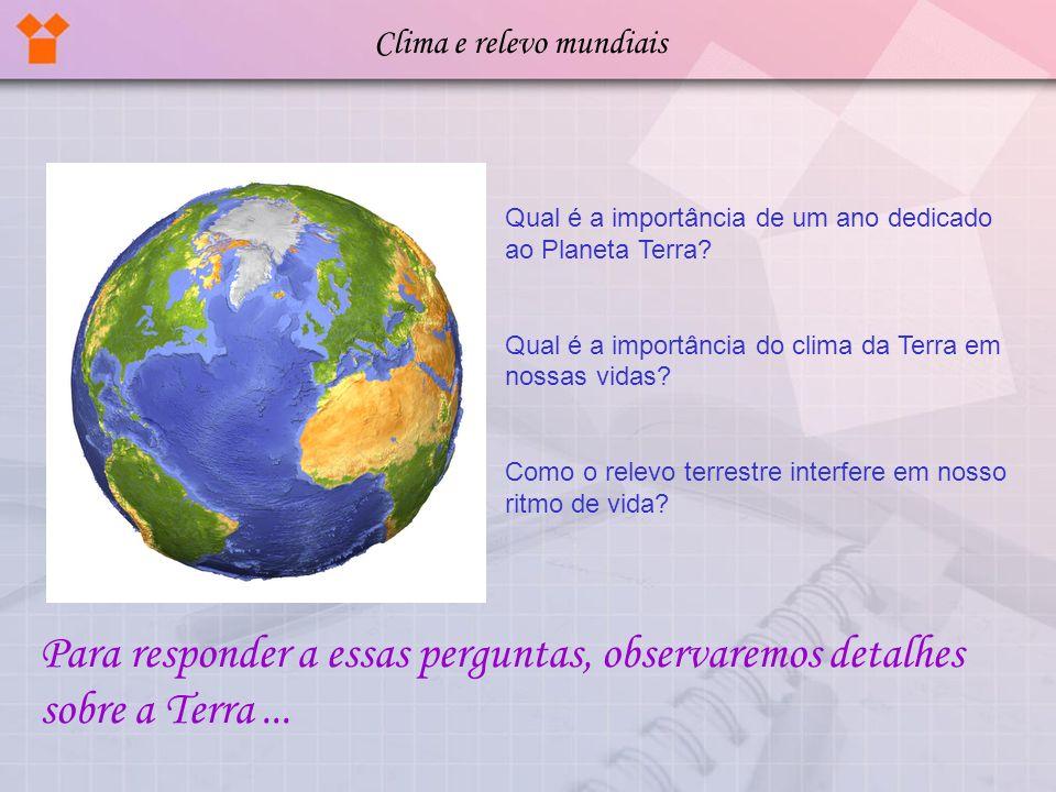 Qual é a importância de um ano dedicado ao Planeta Terra? Qual é a importância do clima da Terra em nossas vidas? Como o relevo terrestre interfere em