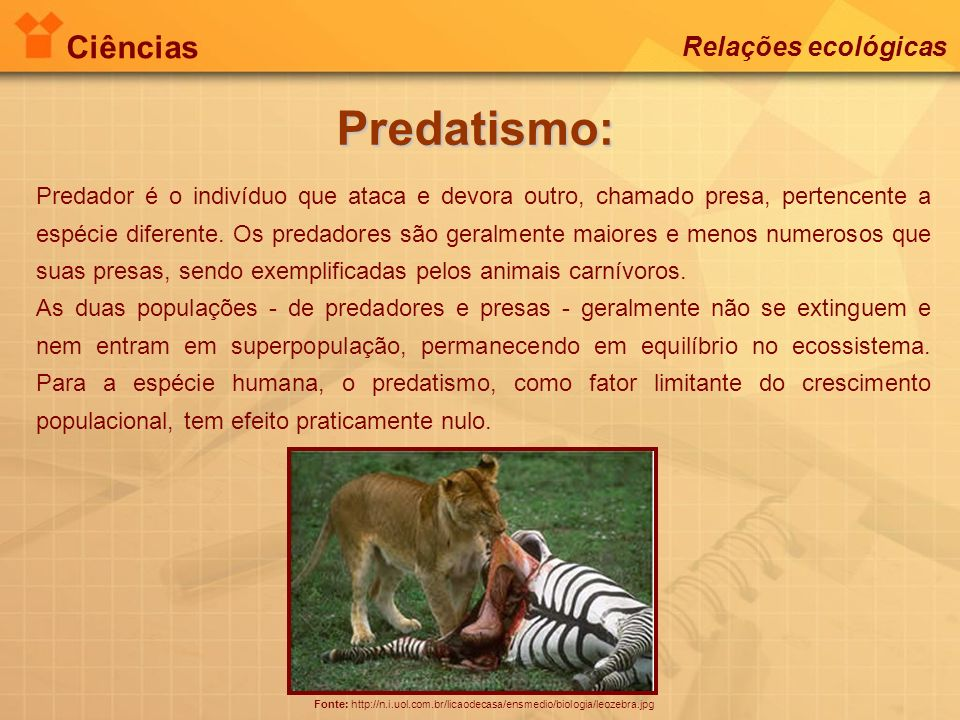 Ciências Relações ecológicas Predatismo: Fonte: http://n.i.uol.com.br/licaodecasa/ensmedio/biologia/leozebra.jpg Predador é o indivíduo que ataca e de