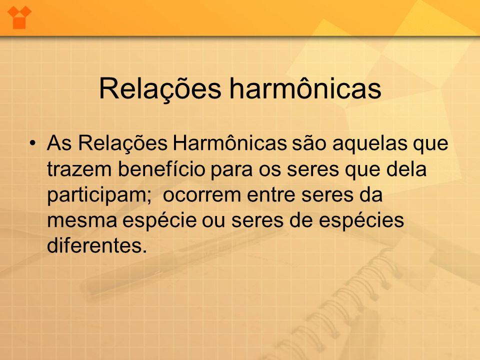 Relações harmônicas As Relações Harmônicas são aquelas que trazem benefício para os seres que dela participam; ocorrem entre seres da mesma espécie ou