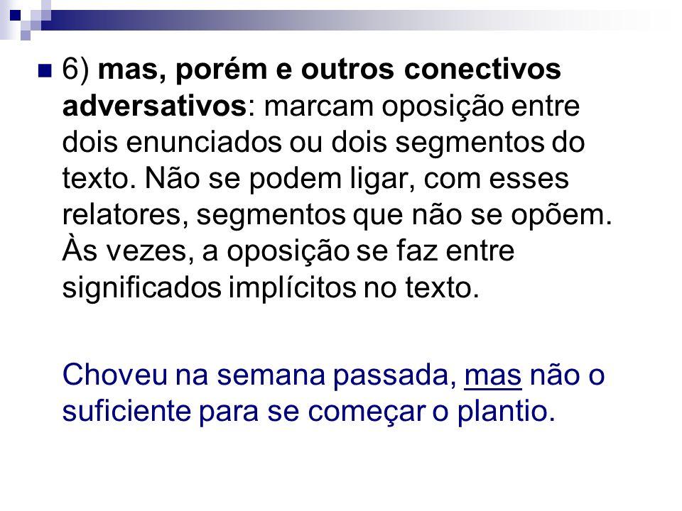 6) mas, porém e outros conectivos adversativos: marcam oposição entre dois enunciados ou dois segmentos do texto. Não se podem ligar, com esses relato