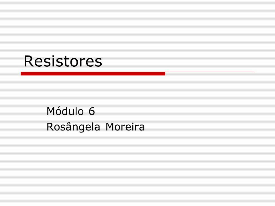 Resistores Módulo 6 Rosângela Moreira