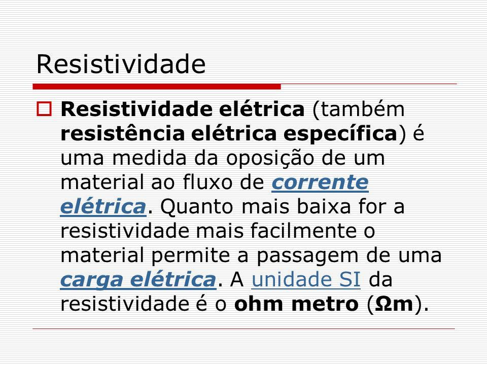 Resistividade Resistividade elétrica (também resistência elétrica específica) é uma medida da oposição de um material ao fluxo de corrente elétrica.