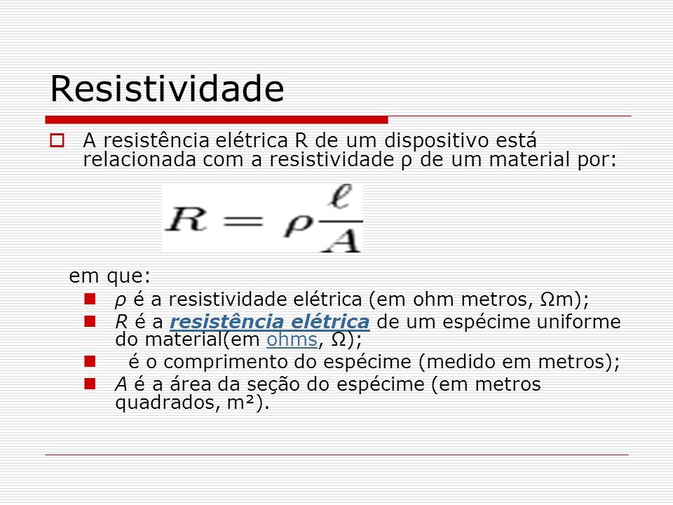 Resistividade A resistência elétrica R de um dispositivo está relacionada com a resistividade ρ de um material por: em que: ρ é a resistividade elétrica (em ohm metros, Ωm); R é a resistência elétrica de um espécime uniforme do material(em ohms, Ω);resistência elétricaohms é o comprimento do espécime (medido em metros); A é a área da seção do espécime (em metros quadrados, m²).