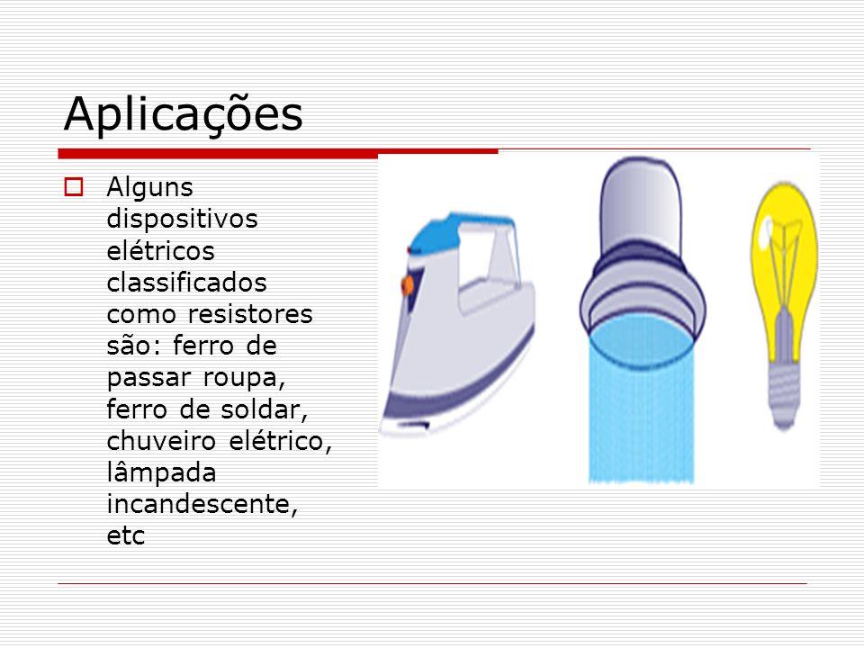 Aplicações Alguns dispositivos elétricos classificados como resistores são: ferro de passar roupa, ferro de soldar, chuveiro elétrico, lâmpada incandescente, etc