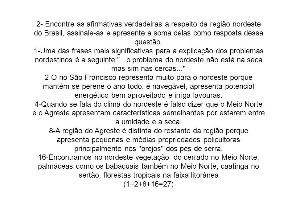 2- Encontre as afirmativas verdadeiras a respeito da região nordeste do Brasil, assinale-as e apresente a soma delas como resposta dessa questão. 1-Um