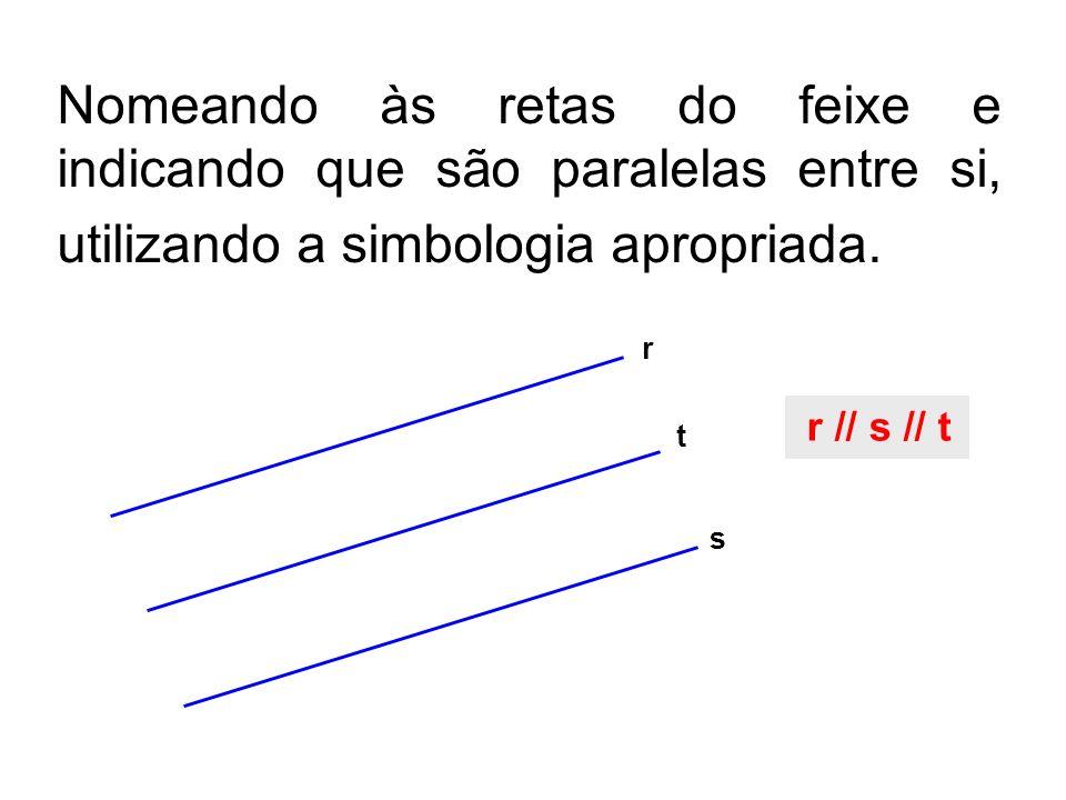 Nomeando às retas do feixe e indicando que são paralelas entre si, utilizando a simbologia apropriada. r t s r // s // t