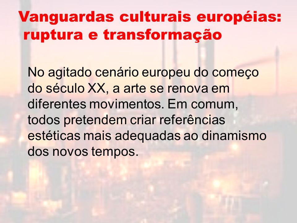 Vanguardas culturais européias: ruptura e transformação No agitado cenário europeu do começo do século XX, a arte se renova em diferentes movimentos.