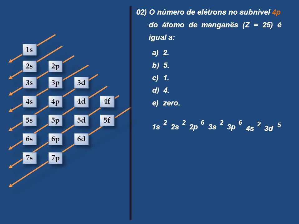 1s 2s 2p 3s 3p 3d 4s 4p 4d 4f 5s 5p 5d 5f 6s 6p 6d 7p 7s 02) O número de elétrons no subnível 4p do átomo de manganês (Z = 25) é igual a: a) 2. b) 5.