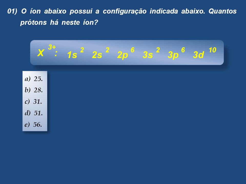 01) O íon abaixo possui a configuração indicada abaixo. Quantos prótons há neste íon? a) 25. b) 28. c) 31. d) 51. e) 56. a) 25. b) 28. c) 31. d) 51. e