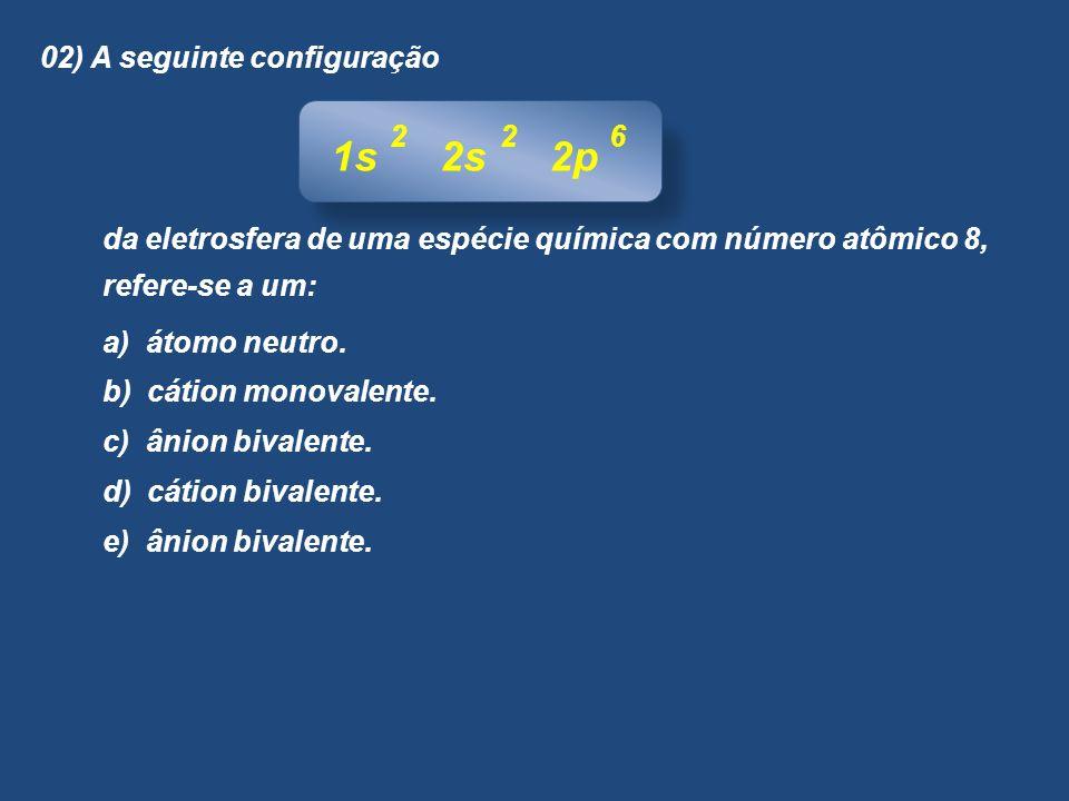 02) A seguinte configuração da eletrosfera de uma espécie química com número atômico 8, refere-se a um: a) átomo neutro. b) cátion monovalente. c) âni