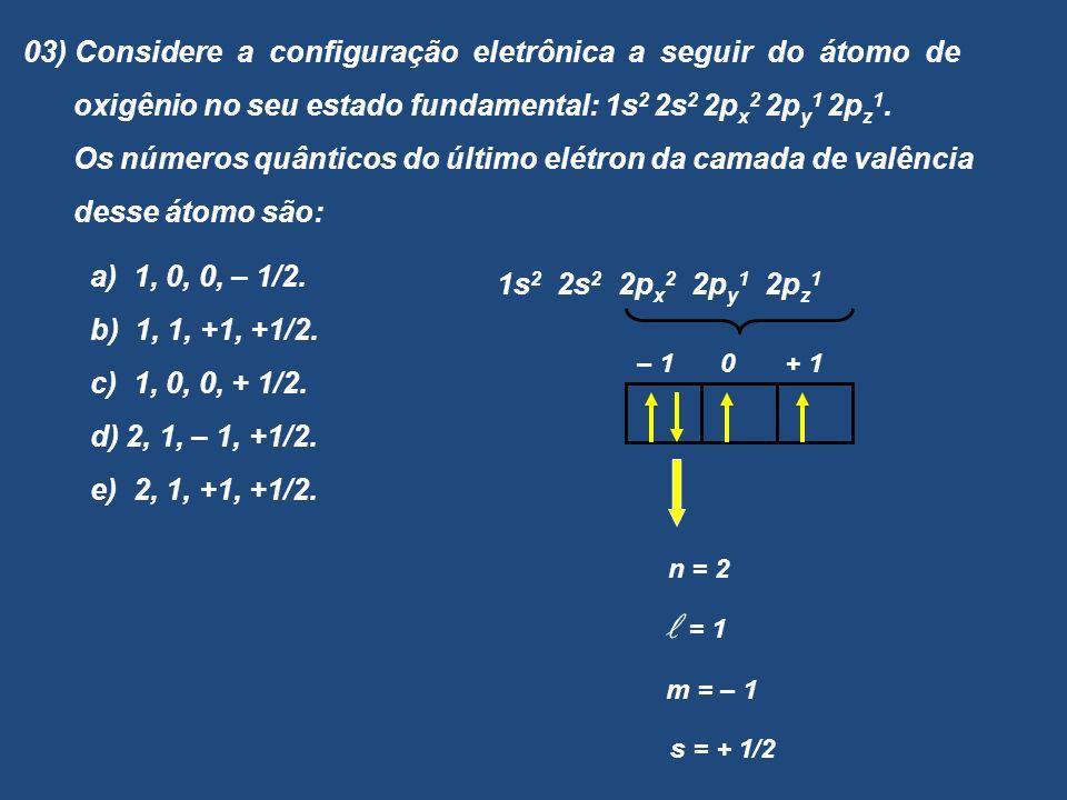 03) Considere a configuração eletrônica a seguir do átomo de oxigênio no seu estado fundamental: 1s 2 2s 2 2p x 2 2p y 1 2p z 1. Os números quânticos
