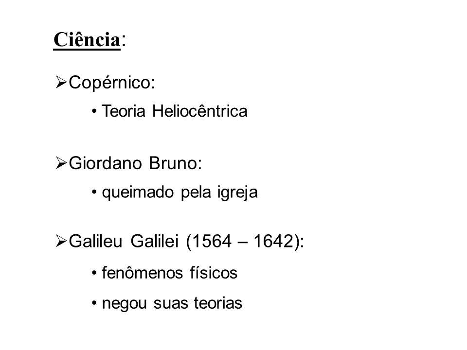Ciência: Copérnico: Teoria Heliocêntrica Giordano Bruno: queimado pela igreja Galileu Galilei (1564 – 1642): fenômenos físicos negou suas teorias