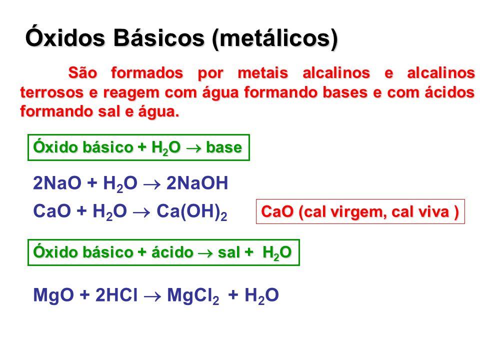 Óxidos Básicos (metálicos) São formados por metais alcalinos e alcalinos terrosos e reagem com água formando bases e com ácidos formando sal e água. Ó
